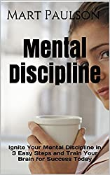 Mental Discipline: Ignite Your Mental Discipline in 3 Easy Steps and Train Your Brain for Success Today (Mental Discipline, Train Your Brain Book 1) (English Edition)
