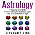 Astrology: A Beginner's Guide to Understanding the 12 Zodiac Signs and Their Secret Meanings Audiobook by Alexander King Narrated by Thom Spanos