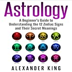 Astrology: A Beginner's Guide to Understanding the 12 Zodiac Signs and Their Secret Meanings | Alexander King