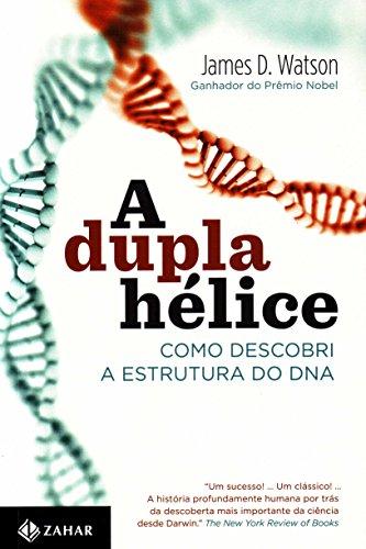 A Dupla Hélice. Como Descobri A Estrutura Do DNA