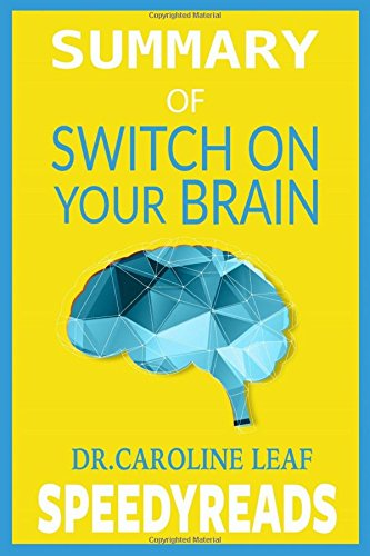 Summary of Switch On Your Brain by Dr. Caroline Leaf: The Key to Peak Happiness, Thinking, and Health- Finish Entire Book in 15 Minutes (SpeedyReads)