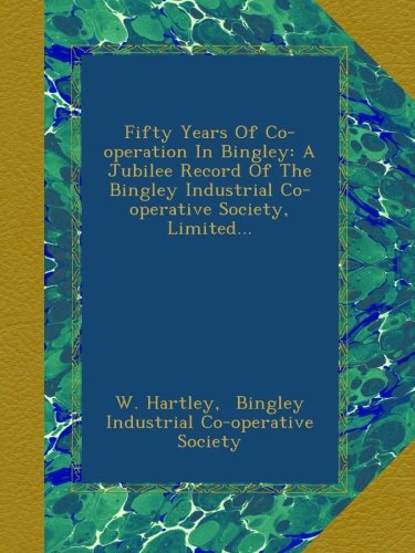 Download Fifty Years Of Co-operation In Bingley: A Jubilee Record Of The Bingley Industrial Co-operative Society, Limited... pdf