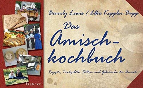 Das Amisch-Kochbuch: Rezepte, Tischgebete, Sitten und Gebräuche der Amisch