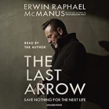 The Last Arrow: Save Nothing for the Next Life Audiobook by Erwin Raphael McManus Narrated by Erwin Raphael McManus