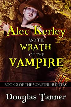 Alec Kerley and the Wrath of the Vampire (Alec Kerley and the Monster Hunters Book 2) by [Tanner,Douglas]