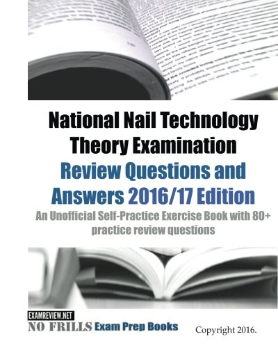 National Nail Technology Theory Examination Review Questions and Answers 2016/17 Edition: An Unofficial Self-Practice Exercise Book with 80+ practice review questions