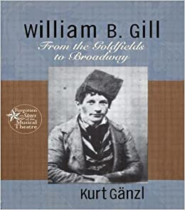 William B. Gill: From the Goldfields to Broadway (Forgotten Stars of the Musical Theatre)