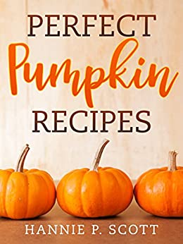 Perfect Pumpkin Recipes: A Charming Holiday Pumpkin Cookbook by [Scott, Hannie P.]