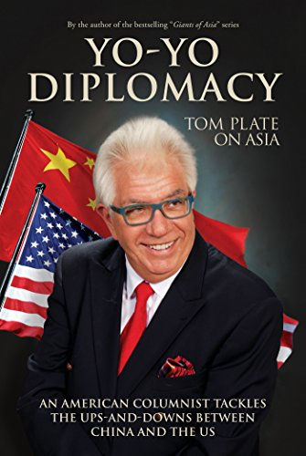 Yo-Yo Diplomacy (Tom Plate on Asia): An American Columnist Tackles The Ups-and-Downs Between China and the US (Tom Plate on Asia 3)