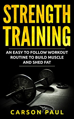 Strength Training: An Easy To Follow Workout Routine To Build Muscle And  Shed Fat (Fitness, Strength Training For Beginners, Weight Loss, Weight
