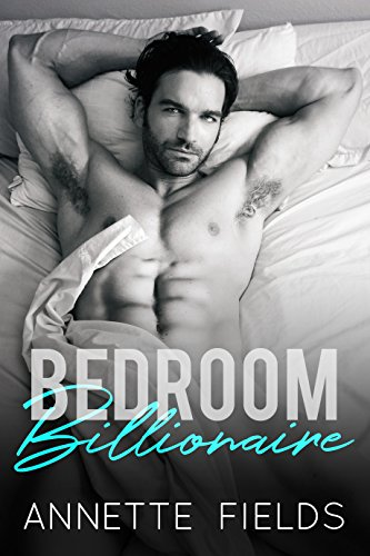 Bedroom Billionaire: A Bad Boy Romance by [Fields, Annette]