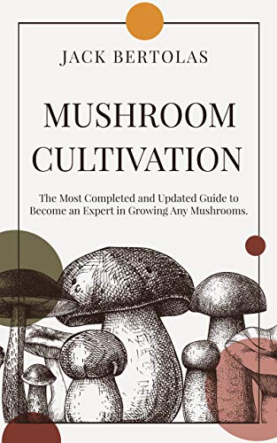 Mushroom Cultivation : The Most Completed and Updated Guide to Become an Expert in Growing Any Mushrooms. by [BERTOLAS, JACK ]