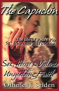 Padre Pio... the Capuchin: The Life & Times of St. Pio of Pietrelcina by [Seiden, Othniel J]