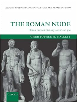 The Roman Nude: Heroic Portrait Statuary 200 BC - AD 300 (Oxford Studies in Ancient Culture and Representation)