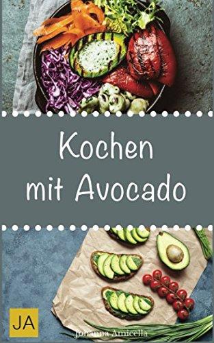 Kochen mit Avocado: Gesunde, leckere und einfach Rezepte für das grüne Superfood