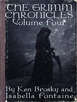 The Grimm Chronicles, Vol. 4 (The Grimm Chronicles Box Set) by [Brosky, Ken, Fontaine, Isabella]