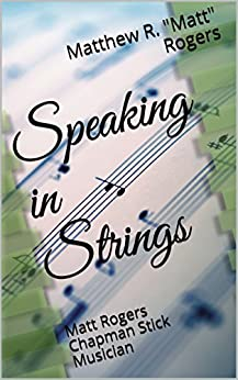 """Speaking in Strings: Matt Rogers Chapman Stick Musician by [Rogers, Matthew R. """"Matt"""", Rogers, Lisa]"""