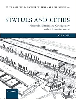 Statues and Cities: Honorific Portraits and Civic Identity in the Hellenistic World (Oxford Studies in Ancient Culture Representation) by Ma John (2015-06-02)