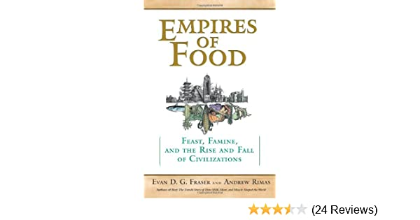 Empires Of Food Feast Famine And The Rise And Fall Of