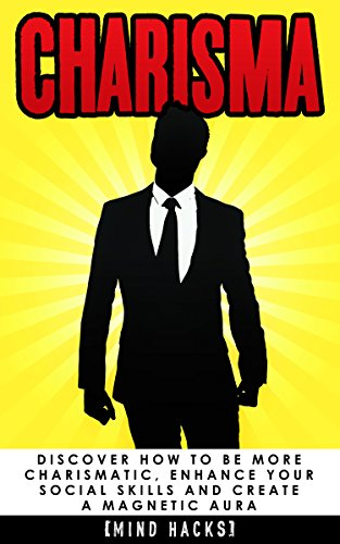 Charisma: Discover How to be More Charismatic, Enhance Your Social Skills and Create a Magnetic Aura: Confidence Hacks (Charisma, Confidence, Self Confidence, ... Influence, Persua