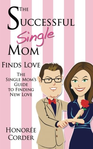 The Successful Single Mom Finds Love: The Single Mom's Guide to Finding New Love (Volume 4)