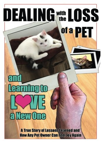 Dealing with the Loss of a Pet and Learning to Love a New One: A True Story of Lessons Learned and How Any Pet Owner Can Feel Joy Again