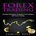 Forex Trading: The Best Techniques to Multiply Your Cash Flow with Forex Trading Audiobook by Samuel Rees Narrated by Ralph L. Rati