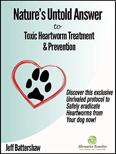 (Nature's Untold Answer to Toxic Heartworm Treatment & Prevention, 2nd Edition: Discover this exclusive unrivaled protocol to safely eradicate heartworms from your dog now!)