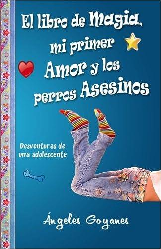 El Libro de Magia, Mi Primer Amor y los Perros Asesinos: Desventuras de una Adolescente: Volume 1: Amazon.es: Ángeles Goyanes: Libros