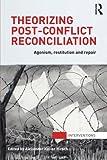 Theorizing Post-Conflict Reconciliation: Agonism, Restitution & Repair, , 041571365X