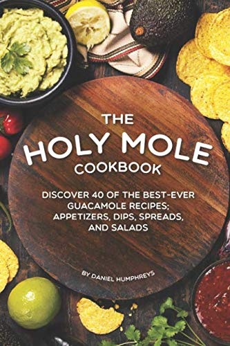 The Holy Mole Cookbook: Discover 40 of the Best-Ever Guacamole Recipes; Appetizers, Dips, Spreads, and Salads by Daniel Humphreys