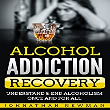Alcohol Addiction Recovery: Understand & End Alcoholism Once and for All Audiobook by Johnathan Newman Narrated by Adam Brooks