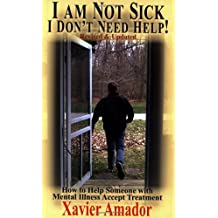 I Am Not Sick, I Don't Need Help!: How to Help Someone with Mental Illness Accept Treatment