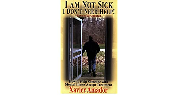 I Am Not Sick, I Dont Need Help!: How to Help Someone with Mental Illness Accept Treatment: Amazon.es: Xavier Amador: Libros en idiomas extranjeros