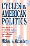 Cycles in American Politics: how political, economic and cultural trends have shaped the nation., Michael Alexander, 0595327214