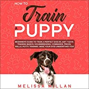 How to Train a Puppy: Beginner's Guide to Train a Perfect Dog in Just 7 Days: Training Basics, Housebreaking,