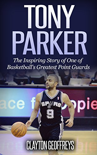 Tony Parker: The Inspiring Story of One of Basketball's Greatest Point Guards (Basketball Biography Books) (English Edition)