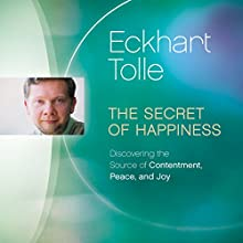 The Secret of Happiness: Discovering the Source of Contentment, Peace, and Joy Speech by Eckhart Tolle Narrated by Eckhart Tolle