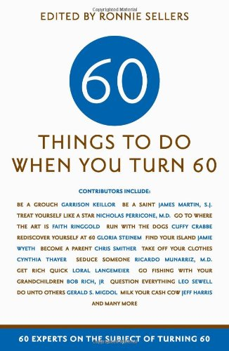 Sixty Things to Do When You Turn Sixty: 60 Experts on the Subject of Turning (Over 60 Benefits)