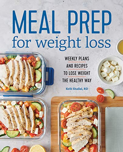 Meal Prep for Weight Loss: Weekly Plans and Recipes to Lose Weight the Healthy Way by Kelli Shallal RD