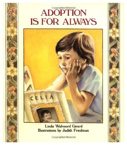 Adoption Is for Always - Five-year-old Celia knows she is adopted. But she is confused and angry, and her parents must deal with her many questions in an honest and loving way.
