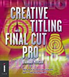 Creative Titling with Final Cut Pro: Master the Art of Creative Video Titling with Apple's Video-editing Application