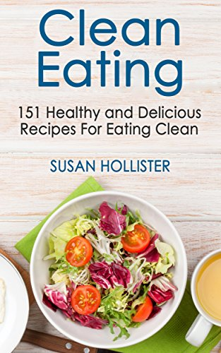 Clean Eating: 151 Healthy and Delicious Recipes For Eating Clean (Clean Eating Cookbook with Delicious and Healthy Breakfast, Lunch, Dinner and Snack Recipes 1) (Best Breakfast For Dinner Recipes)