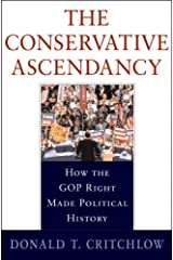 The Conservative Ascendancy: How the GOP Right Made Political History Hardcover