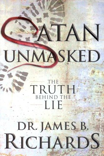 Satan Unmasked: The Truth Behind the Lie James B. Richards