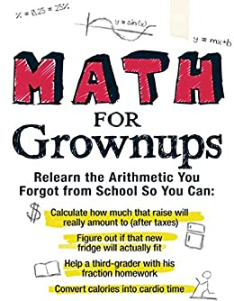 Math for Grownups: Re-Learn the Arithmetic you Forgot from School so you can calculate how much that raise will really amount to, Figure out if that new ... and convert calories into cardio time by [Laing, Laura]