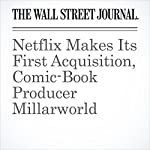 Netflix Makes Its First Acquisition, Comic-Book Producer Millarworld | Joe Flint,Cara Lombardo