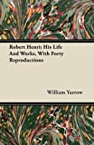 Robert Henri; His Life and Works, with Forty Reproductions, William Yarrow, 1446072290