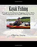 Kayak Fishing: A Guide to Freshwater Rigging, Lures, Baits, and Techniques for Kayak Fishing Success