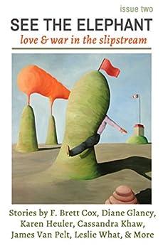 See The Elephant Magazine, Issue Two: Love & War in the Slipstream by [Glancy, Diane, Heuler, Karen, Van Pelt, James, Khaw, Cassandra, What, Leslie, Canfield, Michael, Cox, F. Brett, al, et, Jane Lebak]